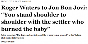 http://www.salon.com/2015/10/02/roger_waters_to_jon_bon_jovi_you_stand_shoulder_to_shoulder_with_the_settler_who_burned_the_baby/